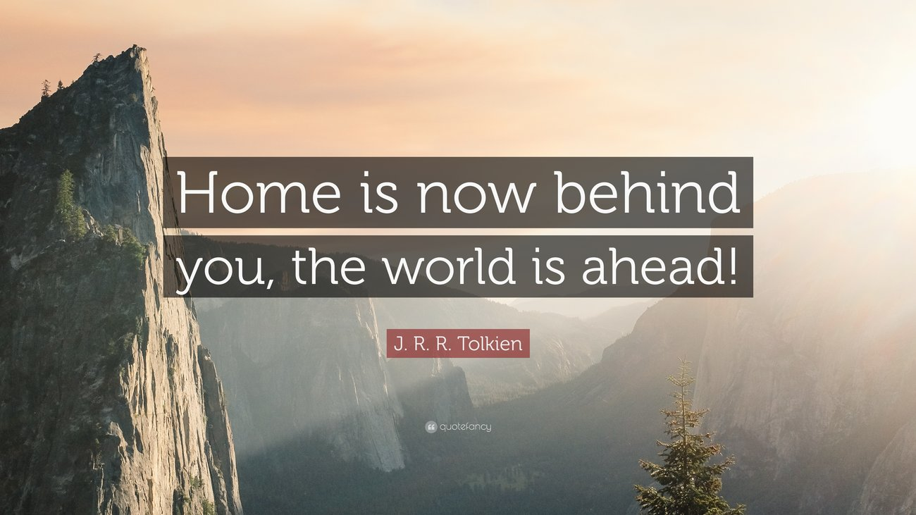 """Home is now behind you, the world is ahead!"""